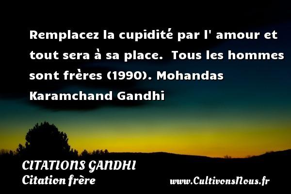Citations Gandhi - Citation frère - Remplacez la cupidité par l  amour et tout sera à sa place.   Tous les hommes sont frères (1990). Mohandas Karamchand Gandhi CITATIONS GANDHI