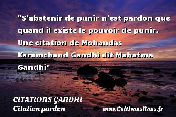 S abstenir de punir n estpardon que quand il existele pouvoir de punir.  Une  citation  de Mohandas Karamchand Gandhi dit Mahatma Gandhi CITATIONS GANDHI - Citation pardon