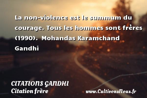 Citations Gandhi - Citation frère - La non-violence est le summum du courage.  Tous les hommes sont frères (1990). Mohandas Karamchand Gandhi CITATIONS GANDHI