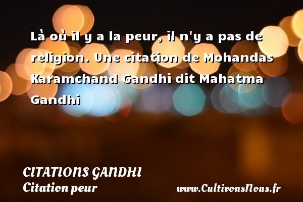 Là où il y a la peur, il n y a pas de religion.  Une  citation  de Mohandas Karamchand Gandhi dit Mahatma Gandhi CITATIONS GANDHI - Citation peur