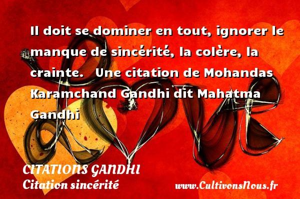 Citations Gandhi - Citation sincérité - Il doit se dominer en tout, ignorer le manque de sincérité, la colère, la crainte.    Une  citation  de Mohandas Karamchand Gandhi dit Mahatma Gandhi CITATIONS GANDHI