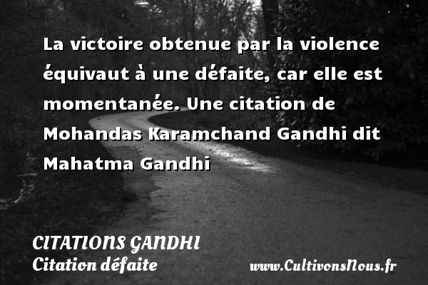 Citations Gandhi - Citation défaite - Citation victoire - La victoire obtenue par la violence équivaut à une défaite, car elle est momentanée.  Une  citation  de Mohandas Karamchand Gandhi dit Mahatma Gandhi CITATIONS GANDHI