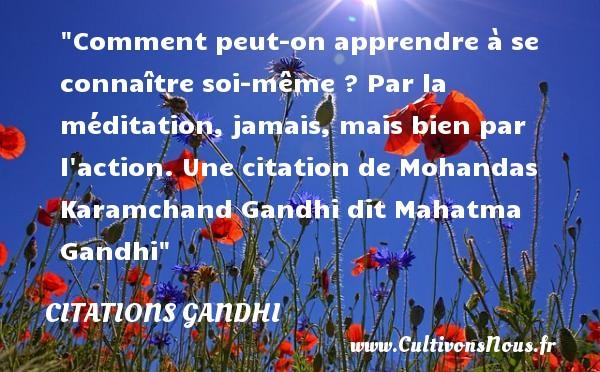 Citations Gandhi - Citation apprendre - Comment peut-on apprendre à se connaître soi-même ? Par la méditation, jamais, mais bien par l action.  Une  citation  de Mohandas Karamchand Gandhi dit Mahatma Gandhi CITATIONS GANDHI