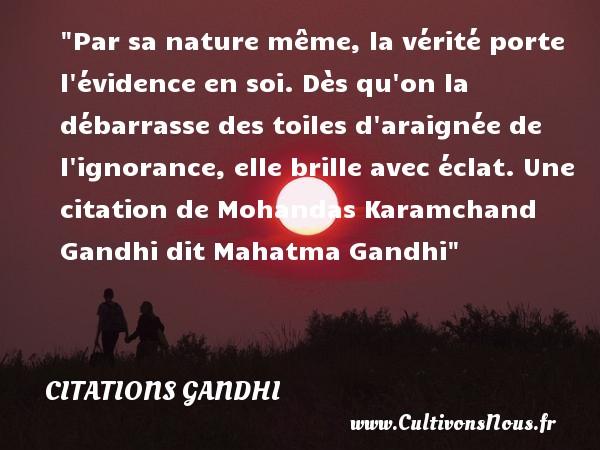 Citations Gandhi - Citation nature - Par sa nature même, la vérité porte l évidence en soi. Dès qu on la débarrasse des toiles d araignée de l ignorance, elle brille avec éclat.  Une  citation  de Mohandas Karamchand Gandhi dit Mahatma Gandhi CITATIONS GANDHI