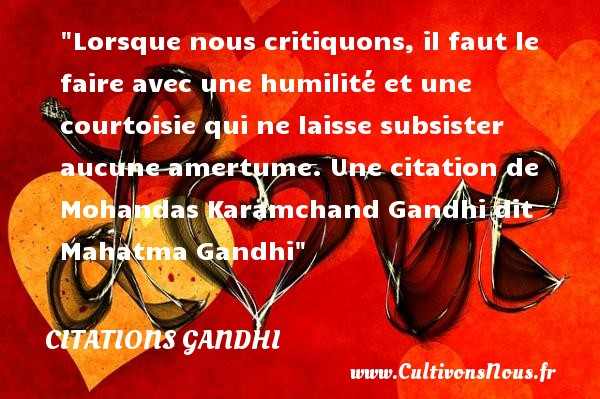 Lorsque nous critiquons, il faut le faire avec une humilité et une courtoisie qui ne laisse subsister aucune amertume.  Une  citation  de Mohandas Karamchand Gandhi dit Mahatma Gandhi CITATIONS GANDHI - Citations Gandhi - Citation humilité