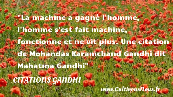 La machine a gagné l homme, l homme s est fait machine, fonctionne et ne vit plus.  Une  citation  de Mohandas Karamchand Gandhi dit Mahatma Gandhi CITATIONS GANDHI - Citations Gandhi
