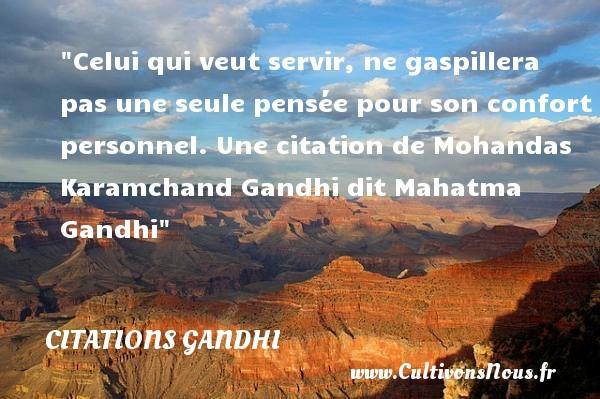 Citations Gandhi - Celui qui veut servir, ne gaspillera pas une seule pensée pour son confort personnel.  Une  citation  de Mohandas Karamchand Gandhi dit Mahatma Gandhi CITATIONS GANDHI
