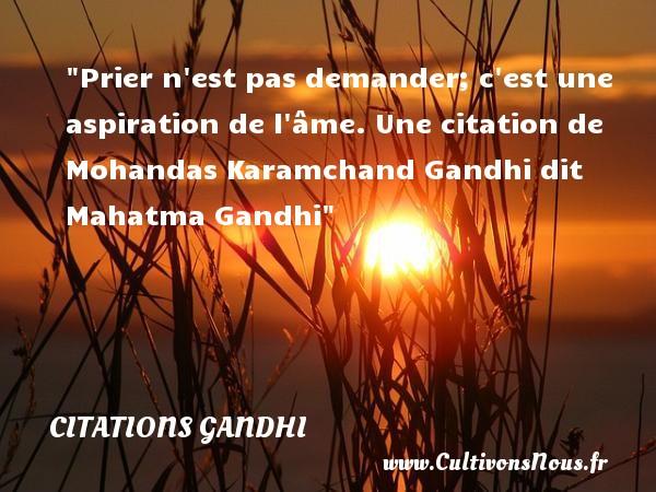 Citations Gandhi - Prier n est pas demander; c est une aspiration de l âme.  Une  citation  de Mohandas Karamchand Gandhi dit Mahatma Gandhi CITATIONS GANDHI