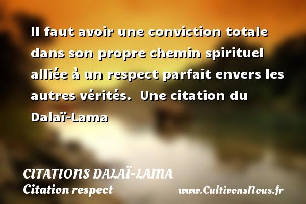Il faut avoir une conviction totale dans son propre chemin spirituel alliée à un respect parfait envers les autres vérités.   Une  citation  du Dalaï-Lama CITATIONS DALAÏ-LAMA - Citations Dalaï-Lama - Citation respect