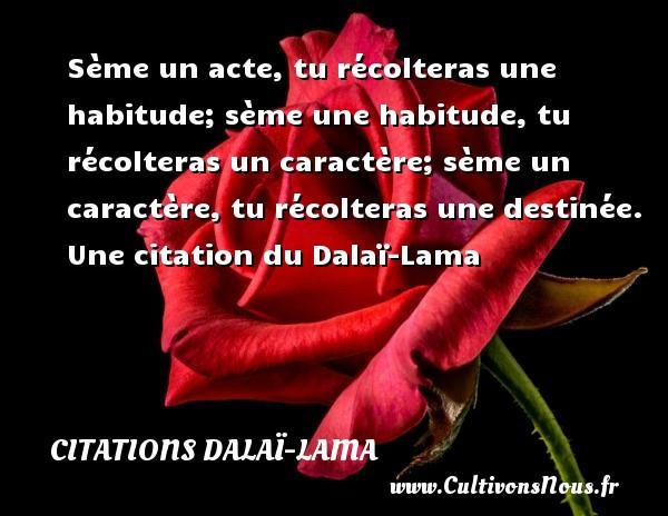 Sème un acte, tu récolteras une habitude; sème une habitude, tu récolteras un caractère; sème un caractère, tu récolteras une destinée.   Une  citation  du Dalaï-Lama CITATIONS DALAÏ-LAMA - Citations Dalaï-Lama