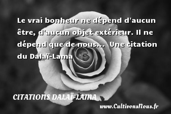 Le vrai bonheur ne dépend d aucun être, d aucun objet extérieur. Il ne dépend que de nous...   Une  citation  du Dalaï-Lama CITATIONS DALAÏ-LAMA - Citations Dalaï-Lama