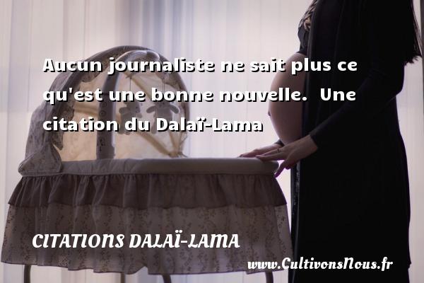 Aucun journaliste ne sait plus ce qu est une bonne nouvelle.   Une  citation  du Dalaï-Lama CITATIONS DALAÏ-LAMA - Citations Dalaï-Lama