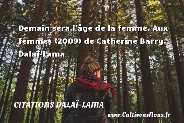 Demain sera l âge de la femme.  Aux femmes (2009) de Catherine Barry. Dalaï-Lama CITATIONS DALAÏ-LAMA - Citations Dalaï-Lama