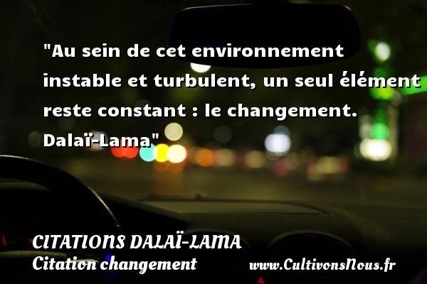 Au sein de cet environnement instable et turbulent, un seul élément reste constant : le changement.   Dalaï-Lama   Une citation sur le changement CITATIONS DALAÏ-LAMA - Citations Dalaï-Lama - Citation changement