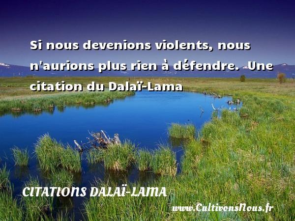 Si nous devenions violents, nous n aurions plus rien à défendre.   Une  citation  du Dalaï-Lama CITATIONS DALAÏ-LAMA - Citations Dalaï-Lama