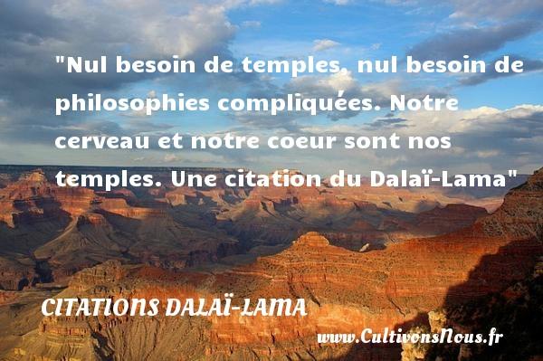 Nul besoin de temples, nul besoin de philosophies compliquées. Notre cerveau et notre coeur sont nos temples.  Une  citation  du Dalaï-Lama CITATIONS DALAÏ-LAMA - Citations Dalaï-Lama - Citation besoin