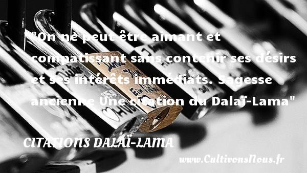 On ne peut être aimant et compatissant sans contenir ses désirs et ses intérêts immédiats.  Sagesse ancienne Une  citation  du Dalaï-Lama CITATIONS DALAÏ-LAMA - Citations Dalaï-Lama