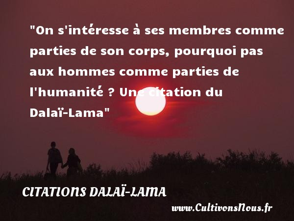 On s intéresse à ses membres comme parties de son corps, pourquoi pas aux hommes comme parties de l humanité ?  Une  citation  du Dalaï-Lama CITATIONS DALAÏ-LAMA - Citations Dalaï-Lama
