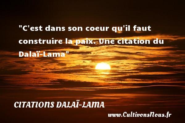 C est dans son coeur qu il faut construire la paix.  Une  citation  du Dalaï-Lama CITATIONS DALAÏ-LAMA - Citations Dalaï-Lama