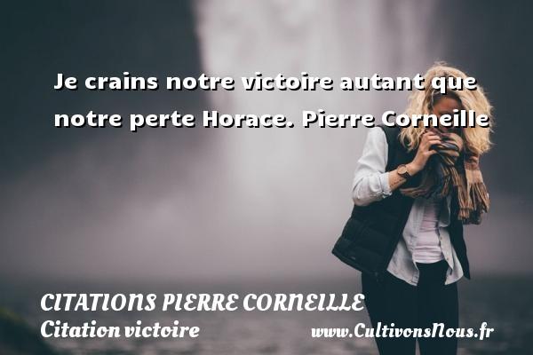 Je crains notre victoire autant que notre perte  Horace. Pierre Corneille CITATIONS PIERRE CORNEILLE - Citation victoire