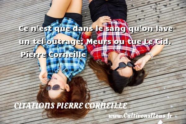 Ce n est que dans le sang qu on lave un tel outrage; Meurs ou tue  Le Cid. Pierre Corneille CITATIONS PIERRE CORNEILLE