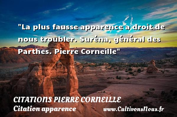 La plus fausse apparence a droit de nous troubler.  Suréna, général des Parthes. Pierre Corneille   Une citation sur l apparence CITATIONS PIERRE CORNEILLE - Citation apparence