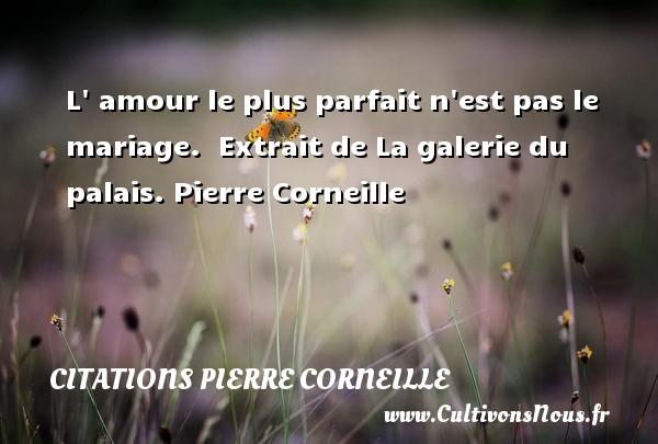 L  amour le plus parfait n est pas le mariage.   Extrait de La galerie du palais. Pierre Corneille CITATIONS PIERRE CORNEILLE
