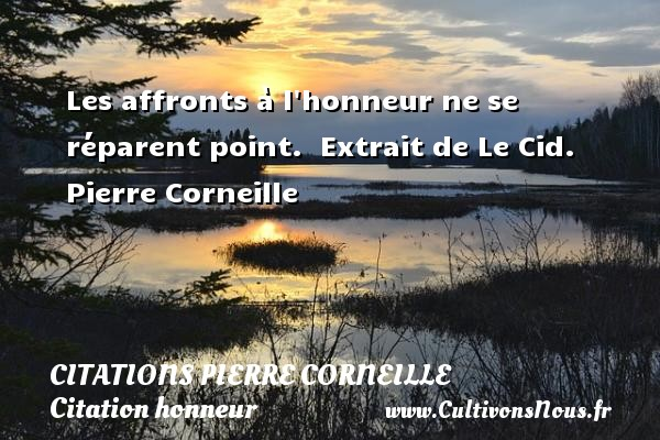 Citations - Citations Pierre Corneille - Citation honneur - Les affronts à l honneur ne se réparent point.   Extrait de Le Cid. Pierre Corneille CITATIONS PIERRE CORNEILLE