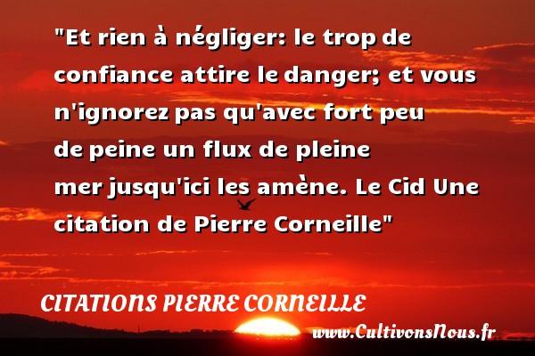 Citations Pierre Corneille - Citation confiance - Et rien à négliger: le tropde confiance attire ledanger; et vous n ignorezpas qu avec fort peu depeine un flux de pleine merjusqu ici les amène.  Le Cid  Une  citation  de Pierre Corneille CITATIONS PIERRE CORNEILLE