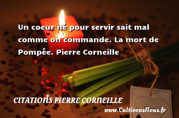 Un coeur né pour servir sait mal comme on commande.  La mort de Pompée. Pierre Corneille CITATIONS PIERRE CORNEILLE