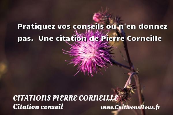 Pratiquez vos conseils ou n en donnez pas.   Une  citation  de Pierre Corneille CITATIONS PIERRE CORNEILLE - Citation conseil