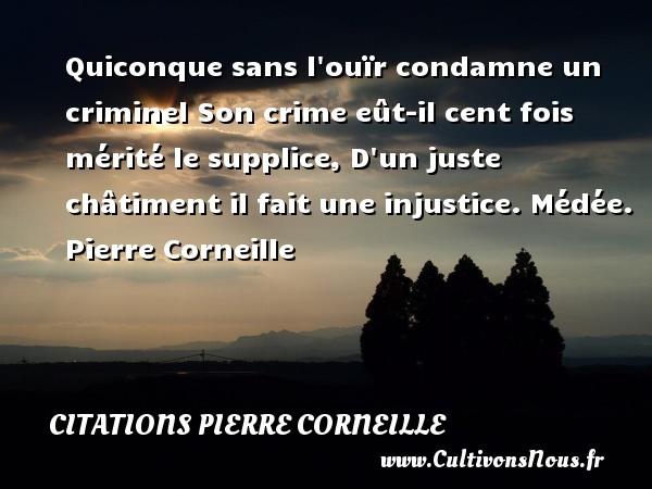 Quiconque sans l ouïr condamne un criminel Son crime eût-il cent fois mérité le supplice, D un juste châtiment il fait une injustice.  Médée. Pierre Corneille CITATIONS PIERRE CORNEILLE