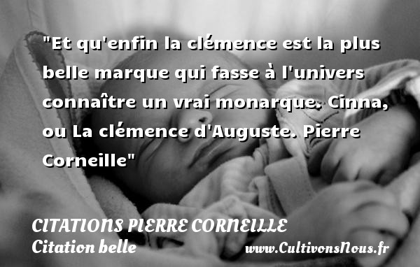 Et qu enfin la clémence est la plus belle marque qui fasse à l univers connaître un vrai monarque.  Cinna, ou La clémence d Auguste. Pierre Corneille   Une citation sur belle CITATIONS PIERRE CORNEILLE - Citation belle