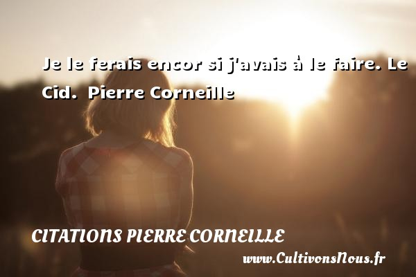 Je le ferais encor si j avais à le faire.  Le Cid.  Pierre Corneille CITATIONS PIERRE CORNEILLE