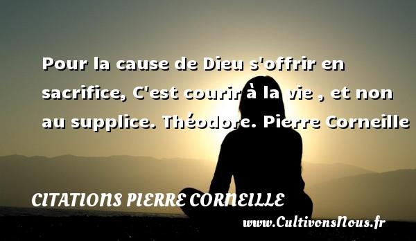 Pour la cause de Dieu s offrir en sacrifice, C est courir à la vie , et non au supplice.  Théodore. Pierre Corneille CITATIONS PIERRE CORNEILLE