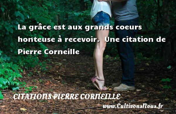 La grâce est aux grands coeurs honteuse à recevoir.   Une  citation  de Pierre Corneille CITATIONS PIERRE CORNEILLE