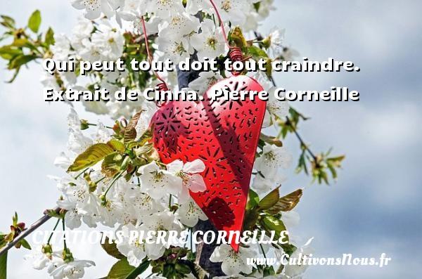 Qui peut tout doit tout craindre.   Extrait de Cinna. Pierre Corneille CITATIONS PIERRE CORNEILLE