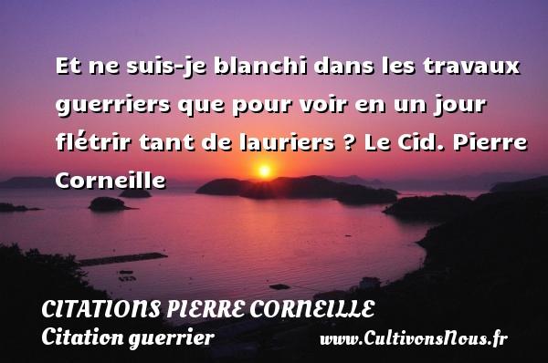 Citations - Citations Pierre Corneille - Citation guerrier - Et ne suis-je blanchi dans les travaux guerriers que pour voir en un jour flétrir tant de lauriers ?  Le Cid. Pierre Corneille CITATIONS PIERRE CORNEILLE