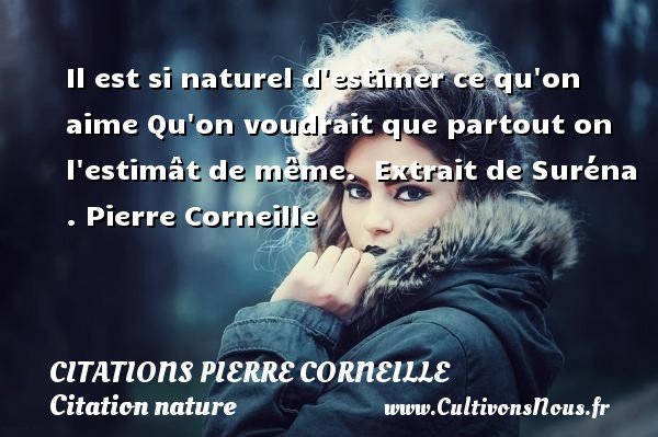 Il est si naturel d estimer ce qu on aime Qu on voudrait que partout on l estimât de même.   Extrait de Suréna . Pierre Corneille CITATIONS PIERRE CORNEILLE - Citation nature