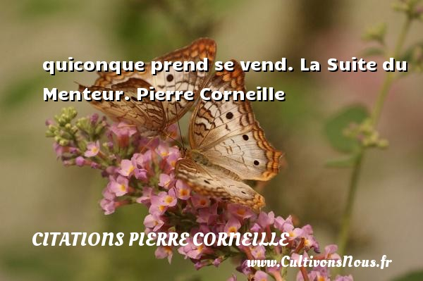 quiconque prend se vend.  La Suite du Menteur. Pierre Corneille CITATIONS PIERRE CORNEILLE