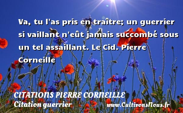 Va, tu l as pris en traître; un guerrier si vaillant n eût jamais succombé sous un tel assaillant.  Le Cid. Pierre Corneille CITATIONS PIERRE CORNEILLE - Citation guerrier