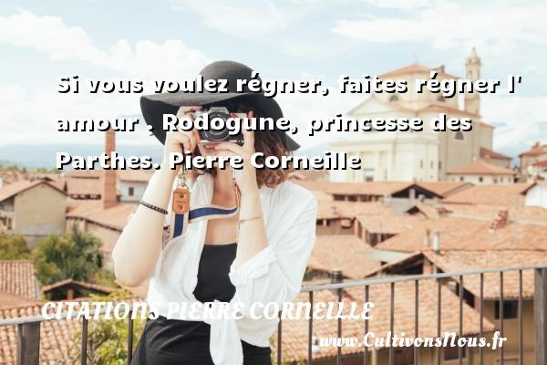 Si vous voulez régner, faites régner l  amour .  Rodogune, princesse des Parthes. Pierre Corneille CITATIONS PIERRE CORNEILLE
