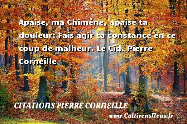 Apaise, ma Chimène, apaise ta douleur: Fais agir ta constance en ce coup de malheur.  Le Cid. Pierre Corneille CITATIONS PIERRE CORNEILLE