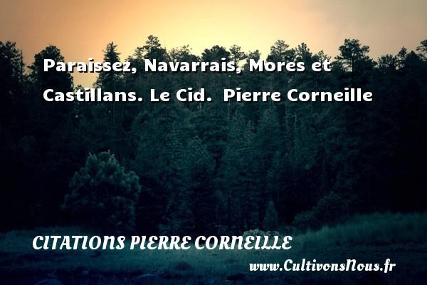 Paraissez, Navarrais, Mores et Castillans.  Le Cid. Pierre Corneille CITATIONS PIERRE CORNEILLE