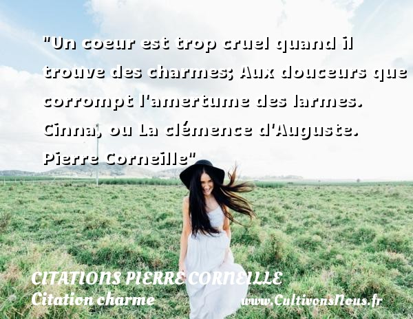 Un coeur est trop cruel quand il trouve des charmes; Aux douceurs que corrompt l amertume des larmes.  Cinna, ou La clémence d Auguste. Pierre Corneille   Une citation sur le charme CITATIONS PIERRE CORNEILLE - Citation charme