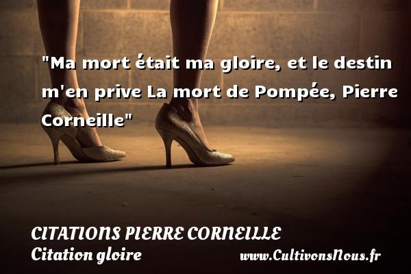 Ma mort était ma gloire, et le destin m en prive  La mort de Pompée, Pierre Corneille   Une citation sur la gloire CITATIONS PIERRE CORNEILLE - Citation gloire