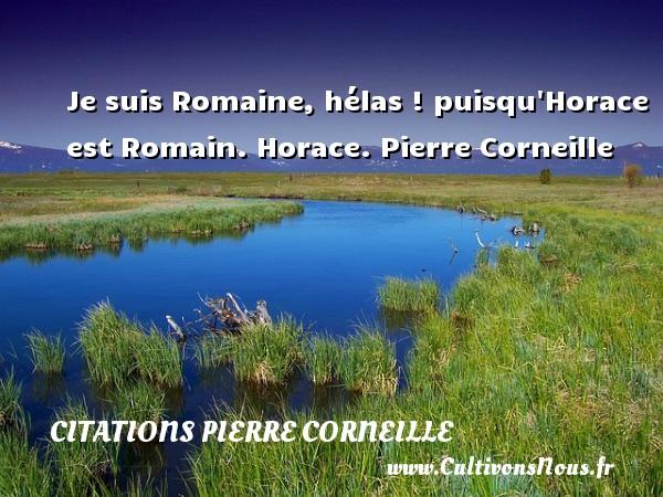 Je suis Romaine, hélas ! puisqu Horace est Romain.  Horace. Pierre Corneille CITATIONS PIERRE CORNEILLE