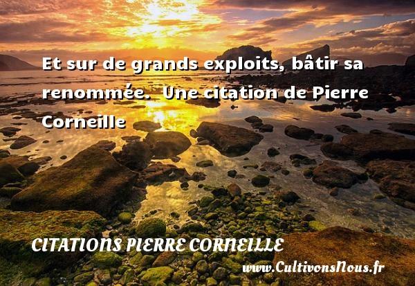 Et sur de grands exploits, bâtir sa renommée.   Une  citation  de Pierre Corneille CITATIONS PIERRE CORNEILLE
