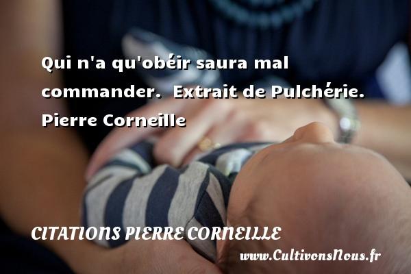 Qui n a qu obéir saura mal commander.   Extrait de Pulchérie. Pierre Corneille CITATIONS PIERRE CORNEILLE