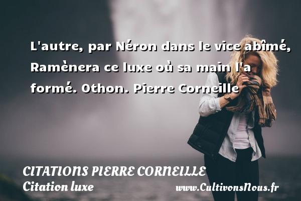 Citations - Citations Pierre Corneille - Citation luxe - L autre, par Néron dans le vice abîmé, Ramènera ce luxe où sa main l a formé.  Othon. Pierre Corneille CITATIONS PIERRE CORNEILLE